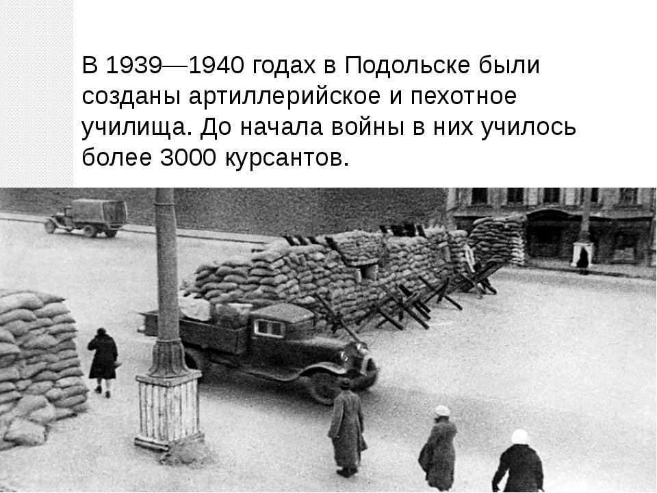 В 1939—1940 годах в Подольске были созданы артиллерийское и пехотное училища....