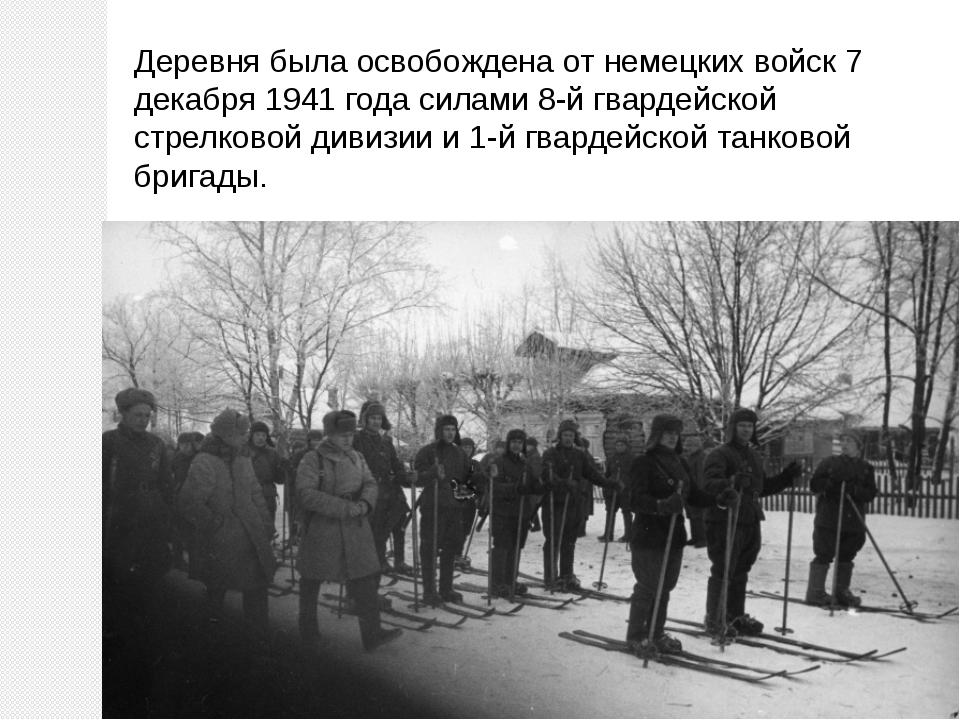 Деревня была освобождена от немецких войск 7 декабря 1941 года силами 8-й гва...