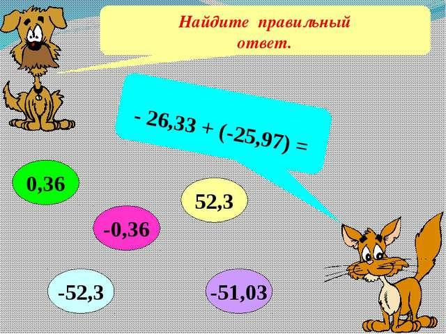 Найдите правильный ответ. - 26,33 + (-25,97) = 0,36 52,3 -51,03 -52,3 -0,36