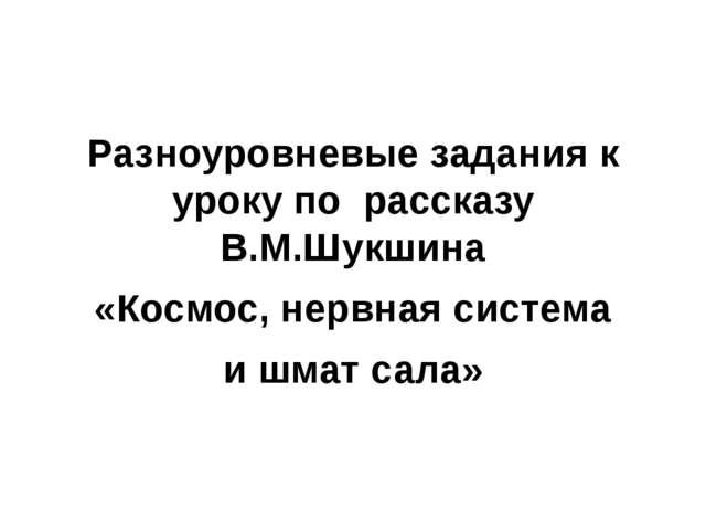 Разноуровневые задания к уроку по рассказу В.М.Шукшина «Космос, нервная систе...