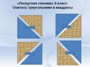 «Лоскутная техника» 5 класс Сметать треугольники в квадраты