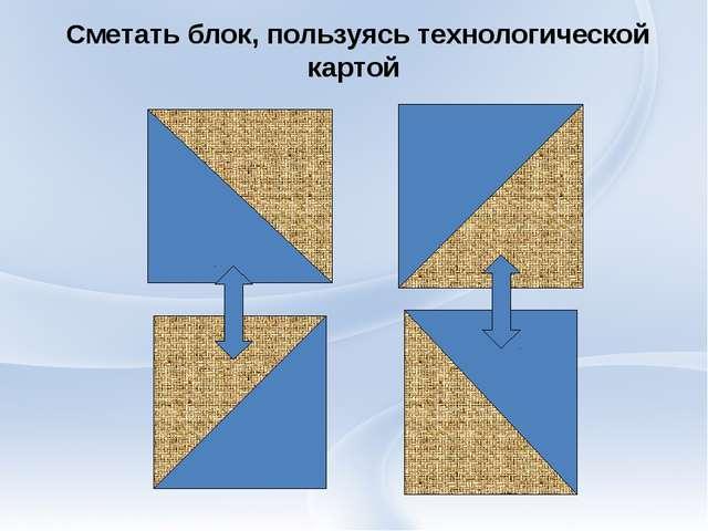 Сметать блок, пользуясь технологической картой
