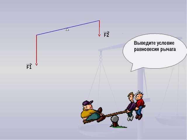 Выведите условие равновесия рычага F1 F2