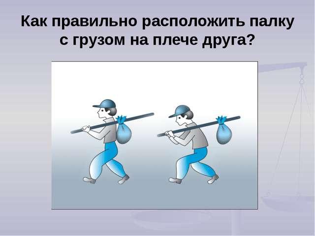 Как правильно расположить палку с грузом на плече друга?