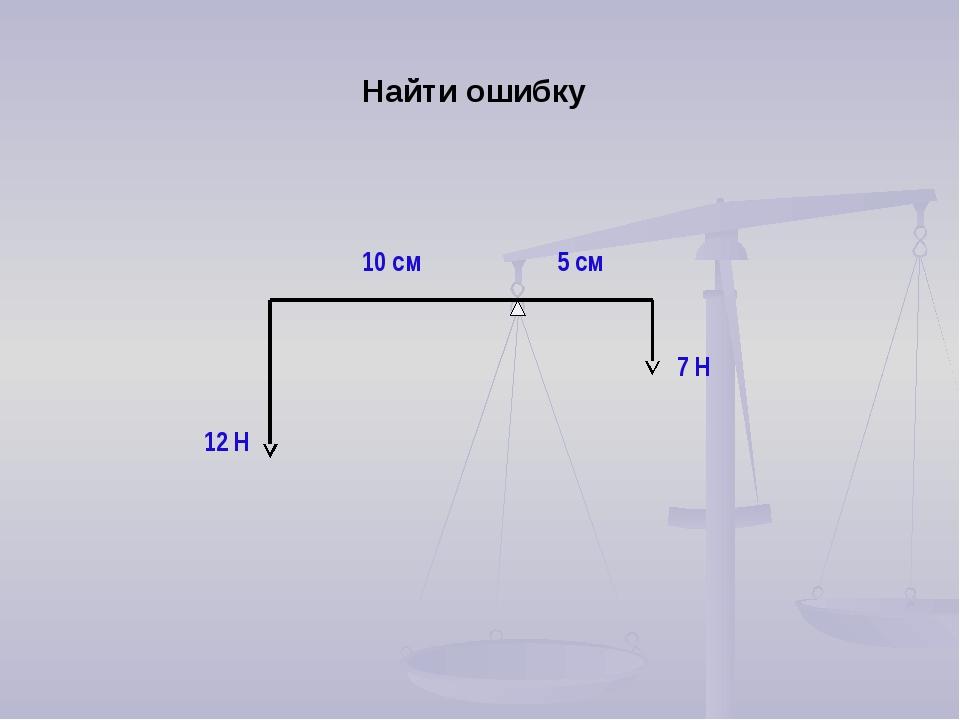 Найти ошибку 10 см 5 см 12 Н 7 Н