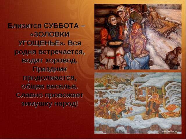 Близится СУББОТА – «ЗОЛОВКИ УГОЩЕНЬЕ». Вся родня встречается, водит хоровод....