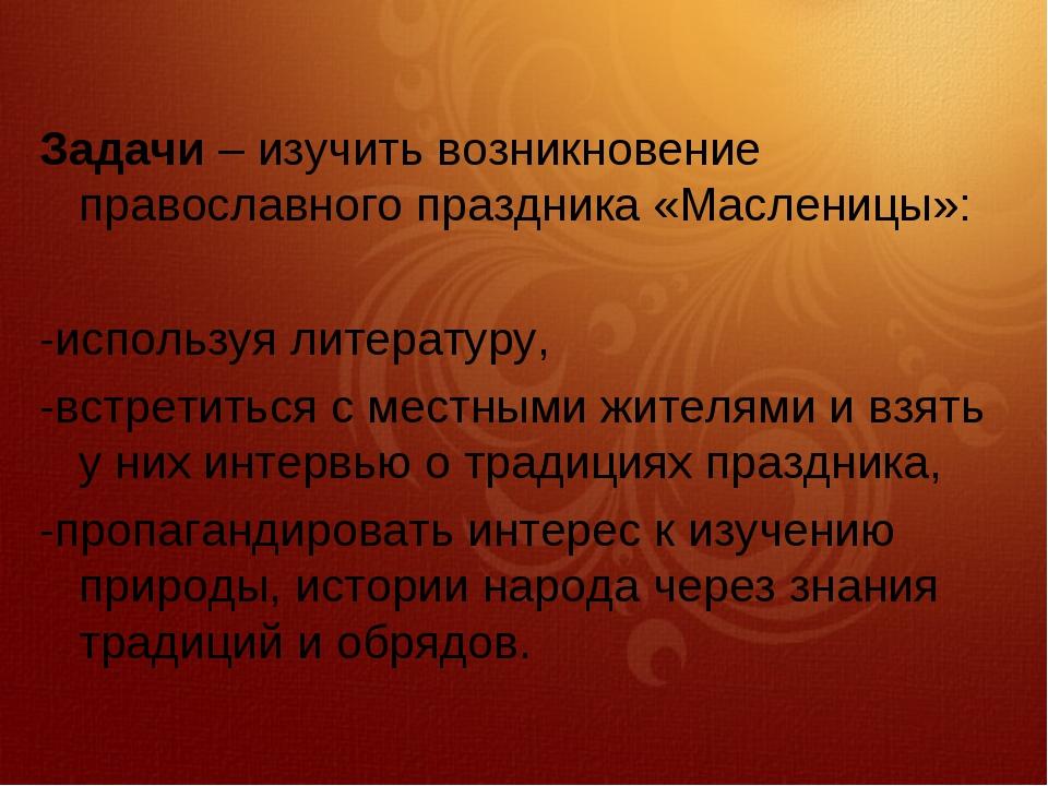 Задачи– изучить возникновение православного праздника «Масленицы»: -использу...