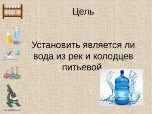 Цель Установить является ли вода из рек и колодцев питьевой. http://linda6035