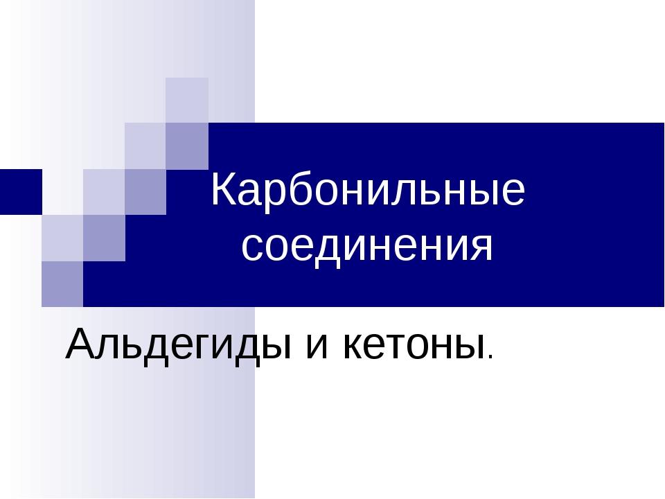 Карбонильные соединения Альдегиды и кетоны.