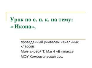 Урок по о. п. к. на тему: « Икона», проведенный учителем начальных классов Мо