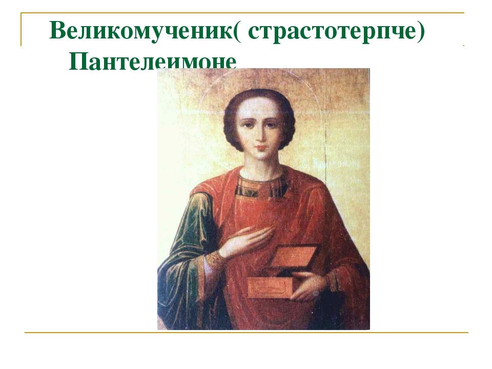 Великомученик( страстотерпче) Пантелеимоне
