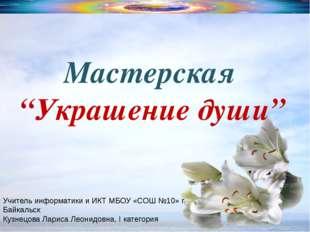 """Мастерская """"Украшение души"""" Учитель информатики и ИКТ МБОУ «СОШ №10» г. Байка"""