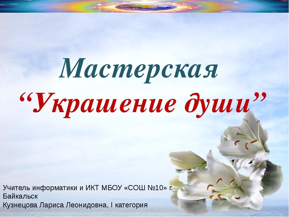 """Мастерская """"Украшение души"""" Учитель информатики и ИКТ МБОУ «СОШ №10» г. Байка..."""