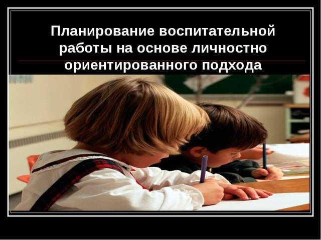 Планирование воспитательной работы на основе личностно ориентированного подхода