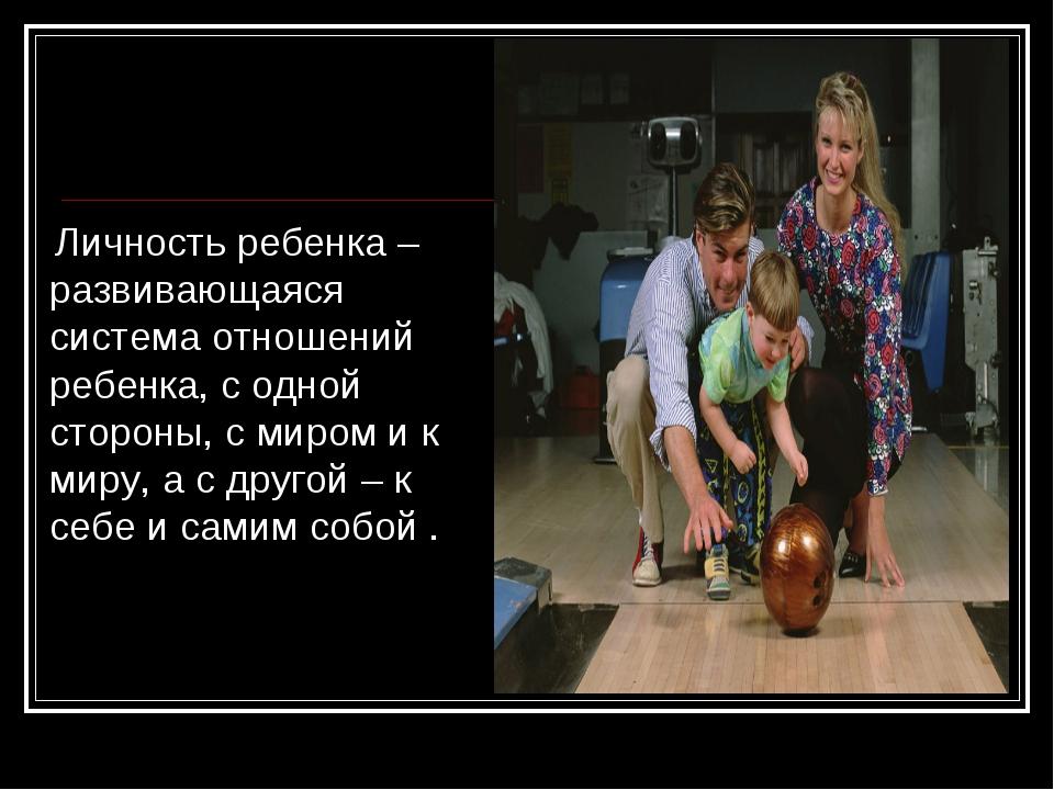 Личность ребенка – развивающаяся система отношений ребенка, с одной стороны,...