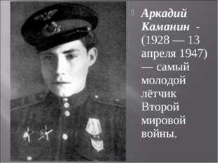 Аркадий Каманин - (1928 — 13 апреля 1947) — самый молодой лётчик Второй миров