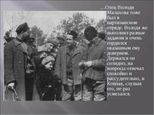 …Отец Володи Малахова тоже был в партизанском отряде. Володя же выполнял разн