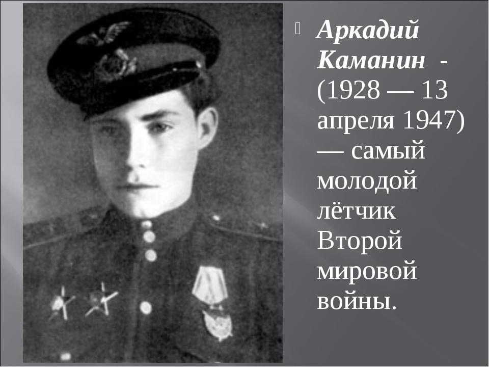 Аркадий Каманин - (1928 — 13 апреля 1947) — самый молодой лётчик Второй миров...