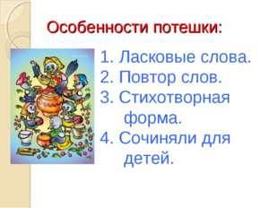 Особенности потешки: 1. Ласковые слова. 2. Повтор слов. 3. Стихотворная форма