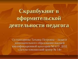 Скрапбукинг в оформительской деятельности педагога Султангареева Татьяна Петр
