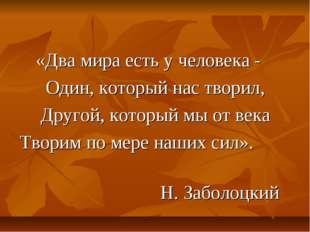 «Два мира есть у человека - Один, который нас творил, Другой, который мы от