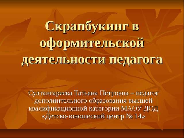 Скрапбукинг в оформительской деятельности педагога Султангареева Татьяна Петр...