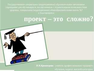 проект – это сложно? И.В.Кривенцова - учитель профессионально трудового обуч