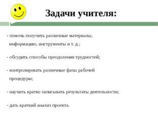 Задачи учителя: - помочь получить различные материалы, информацию, инструмент