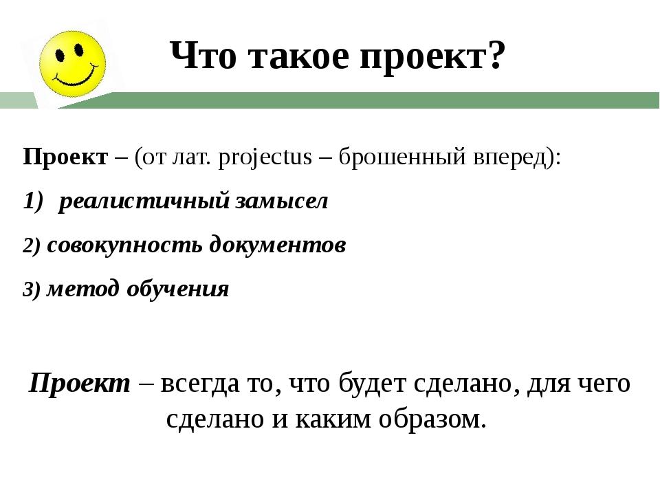 Что такое проект? Проект – (от лат. projectus – брошенный вперед): реалистичн...