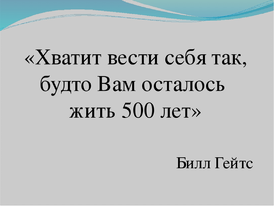 «Хватит вести себя так, будто Вам осталось жить 500 лет» Билл Гейтс