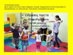 «Волшебная кухня» Дети садятся на полу в круг, взявшись за руки. Предлагается