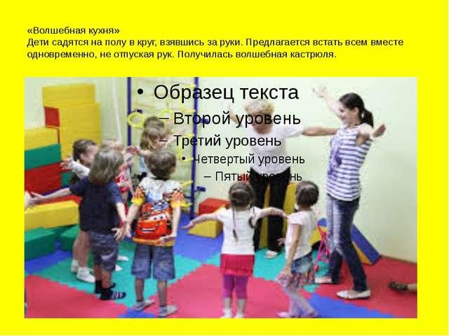 «Волшебная кухня» Дети садятся на полу в круг, взявшись за руки. Предлагается...