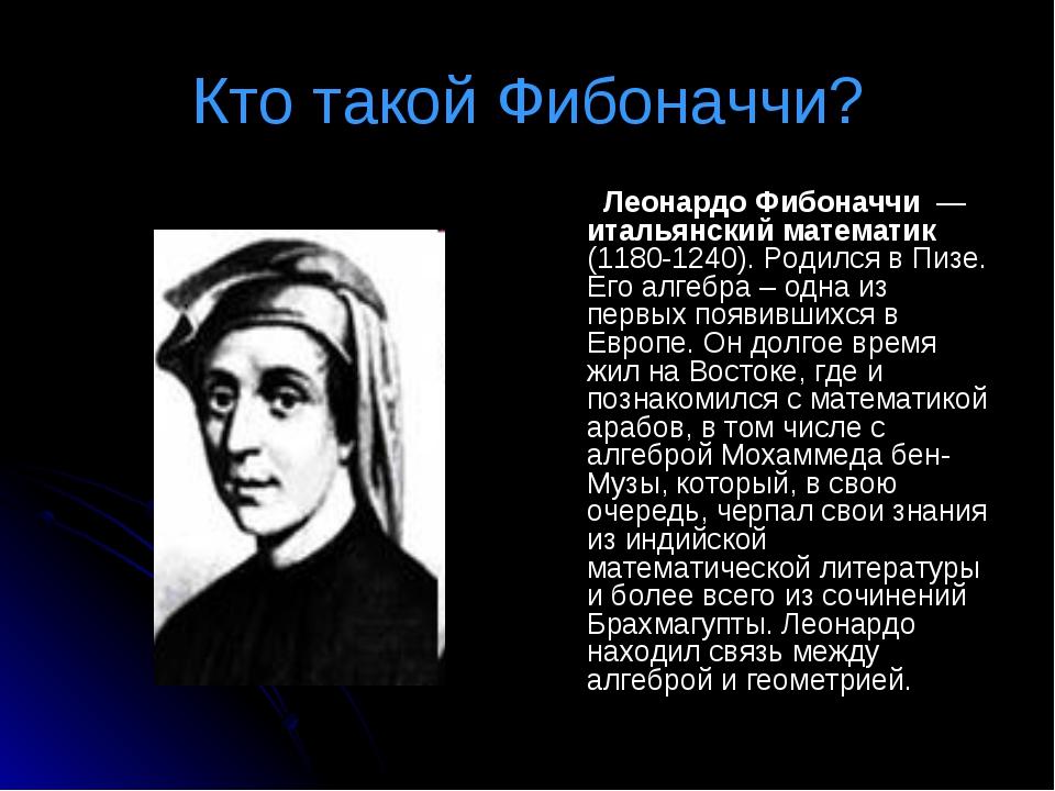 Кто такой Фибоначчи? Леонардо Фибоначчи — итальянский математик (1180-1240)....