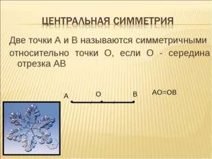 Две точки А и В называются симметричными относительно точки О, если О - серед