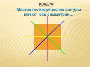 Многие геометрические фигуры имеют ось симметрии…