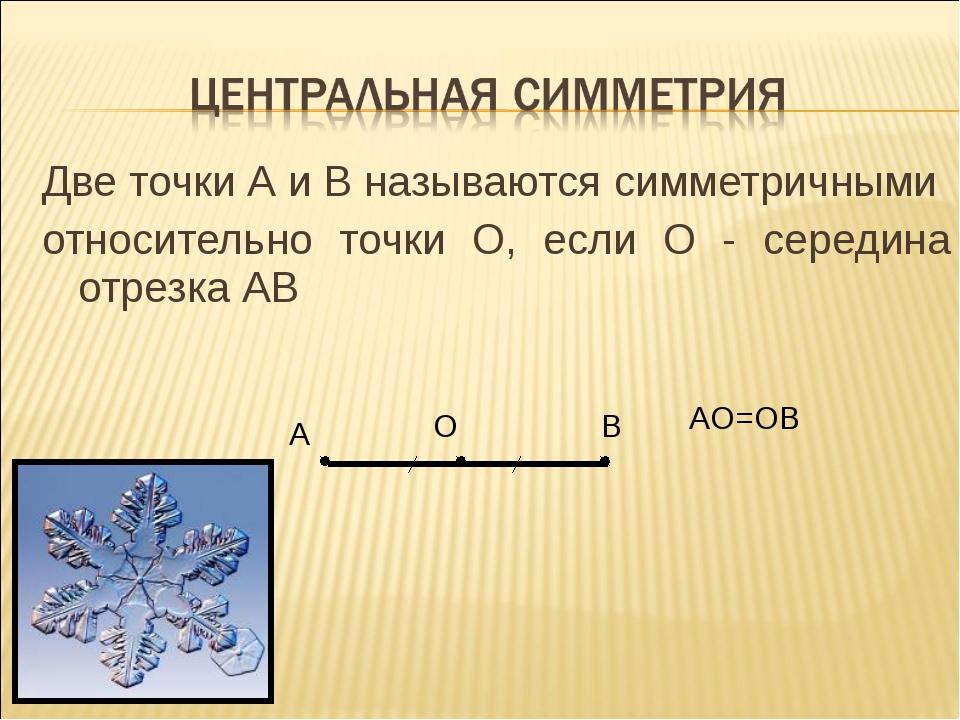 Две точки А и В называются симметричными относительно точки О, если О - серед...