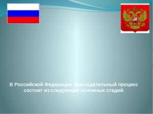 В Российской Федерации законодательный процесс состоит из следующих основных