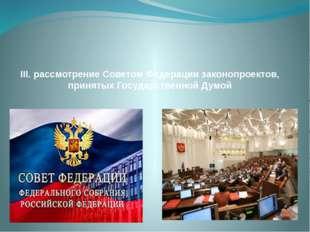 III. рассмотрение Советом Федерации законопроектов, принятых Государственной