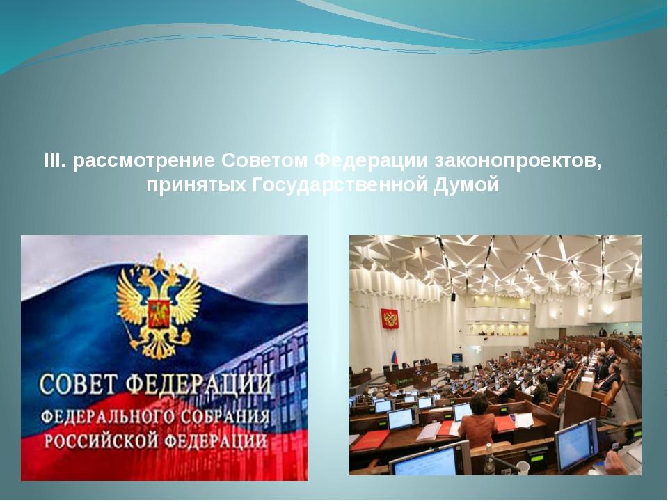 III. рассмотрение Советом Федерации законопроектов, принятых Государственной...
