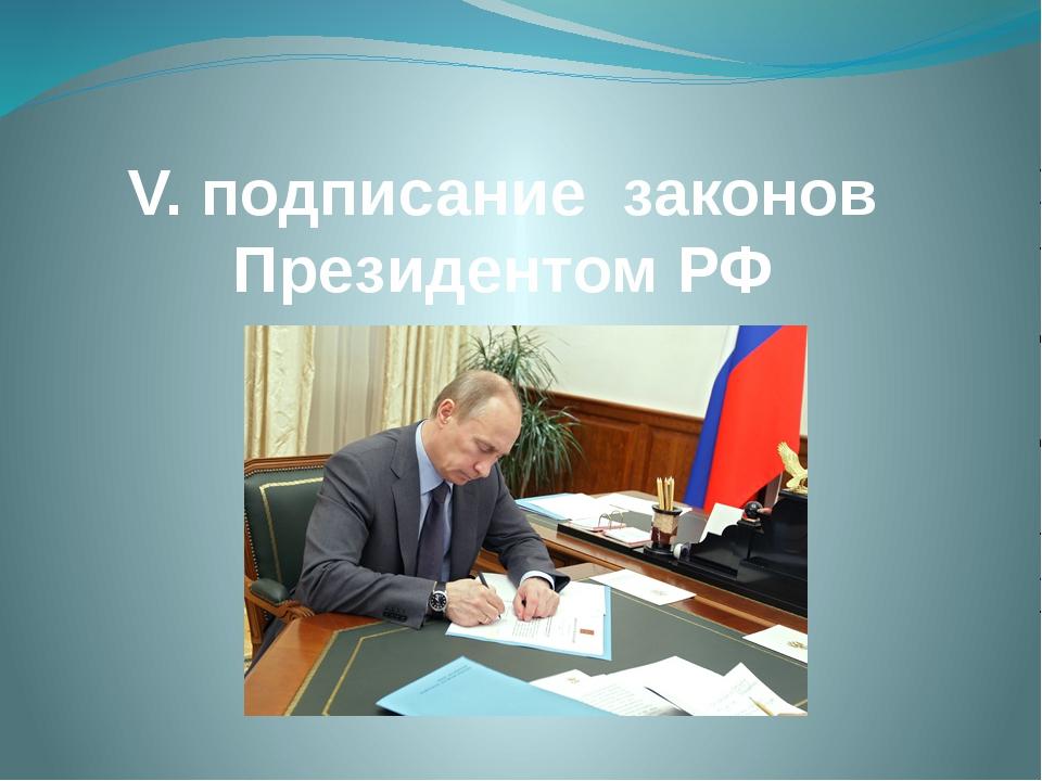 V. подписание законов Президентом РФ