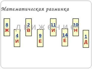 Математическая разминка 8 Ж 4 И 2 В 9 Е 11 И 14 Е 10 Н 1 Д д в и ж е н и е