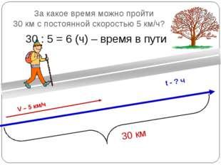 За какое время можно пройти 30 км с постоянной скоростью 5 км/ч? 30 км V – 5