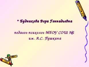 Будникова Вера Геннадьевна педагог-психолог МБОУ СОШ №2 им. А.С. Пушкина