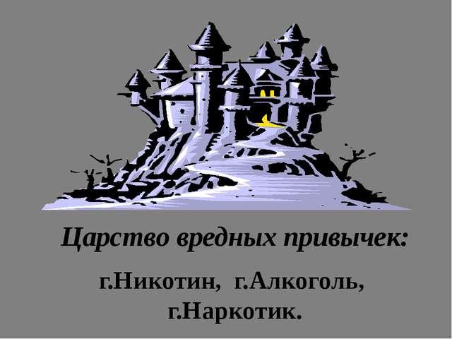 Царство вредных привычек: г.Никотин, г.Алкоголь, г.Наркотик.
