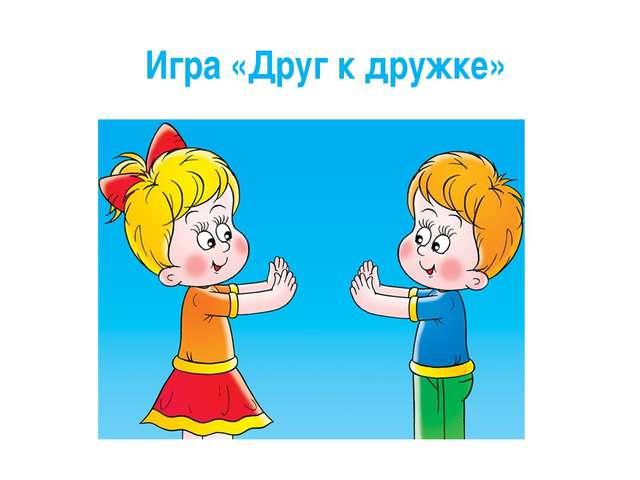 Игра «Друг к дружке»