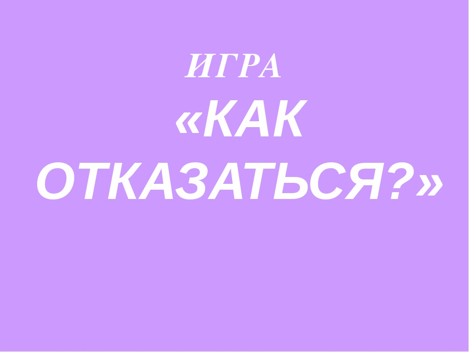 ИГРА «КАК ОТКАЗАТЬСЯ?»