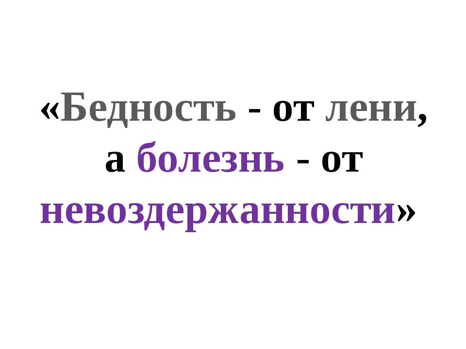«Бедность - от лени, а болезнь - от невоздержанности»