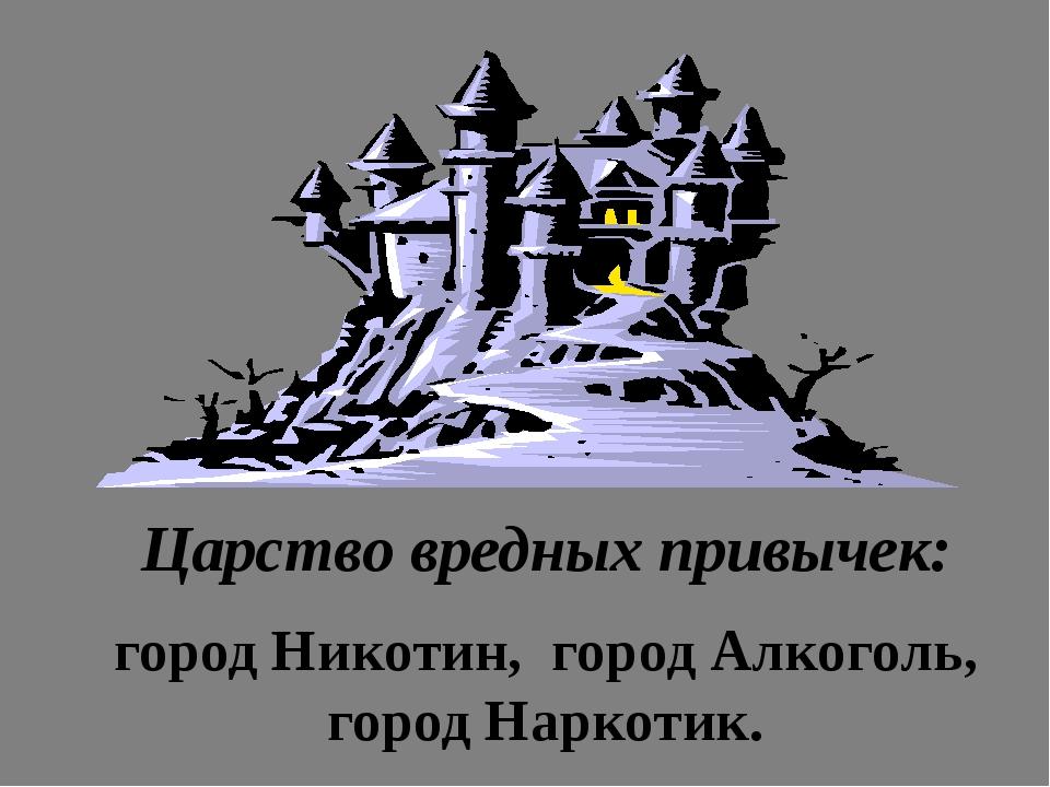 Царство вредных привычек: город Никотин, город Алкоголь, город Наркотик.