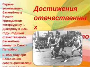 Первое упоминание о баскетболе в России принадлежит петербуржцу Г. Дюкерону в