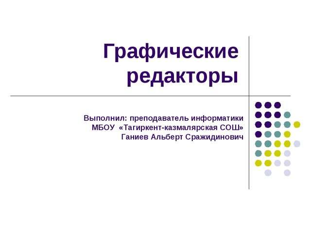 Графические редакторы Выполнил: преподаватель информатики МБОУ «Тагиркент-каз...